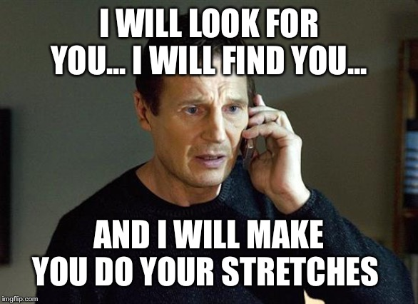 Liam Neeson Taken 2 | I WILL LOOK FOR YOU... I WILL FIND YOU... AND I WILL MAKE YOU DO YOUR STRETCHES | image tagged in memes,liam neeson taken 2 | made w/ Imgflip meme maker