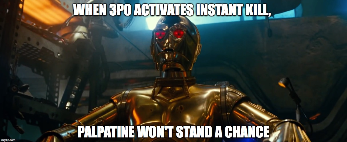 Badass C-3P0 | WHEN 3P0 ACTIVATES INSTANT KILL, PALPATINE WON'T STAND A CHANCE | image tagged in star wars,the rise of skywalker,c3po,spiderman,avengers endgame | made w/ Imgflip meme maker