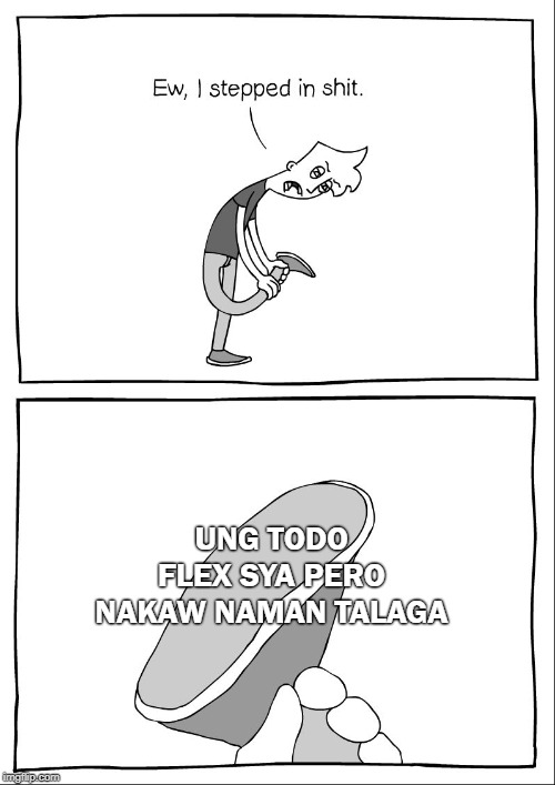 Ew, i stepped in shit | UNG TODO FLEX SYA PERO NAKAW NAMAN TALAGA | image tagged in ew i stepped in shit | made w/ Imgflip meme maker