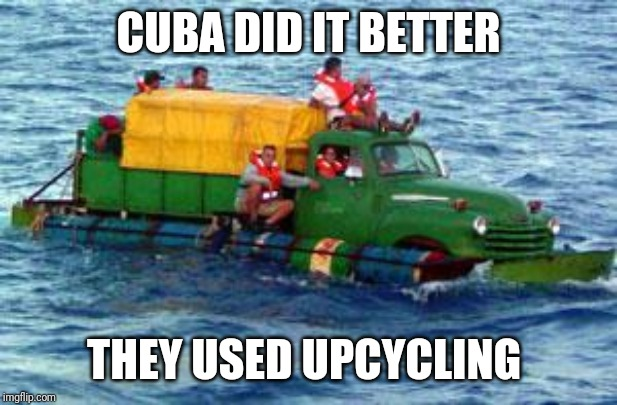 Greta Thunberg, you been pawned | CUBA DID IT BETTER THEY USED UPCYCLING | image tagged in cuban rafters looking for freedom,greta thunberg,boats,environmentalists,upcycling,cuba | made w/ Imgflip meme maker