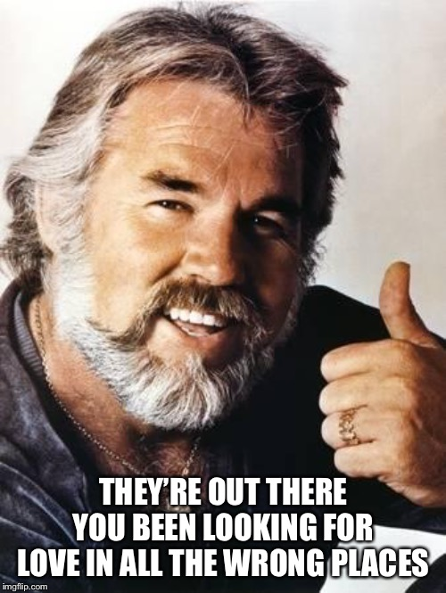 kenny rogers | THEY'RE OUT THERE YOU BEEN LOOKING FOR LOVE IN ALL THE WRONG PLACES | image tagged in kenny rogers | made w/ Imgflip meme maker
