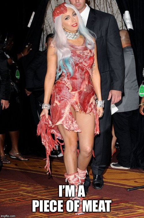 Lady Gaga | I'M A PIECE OF MEAT | image tagged in lady gaga | made w/ Imgflip meme maker