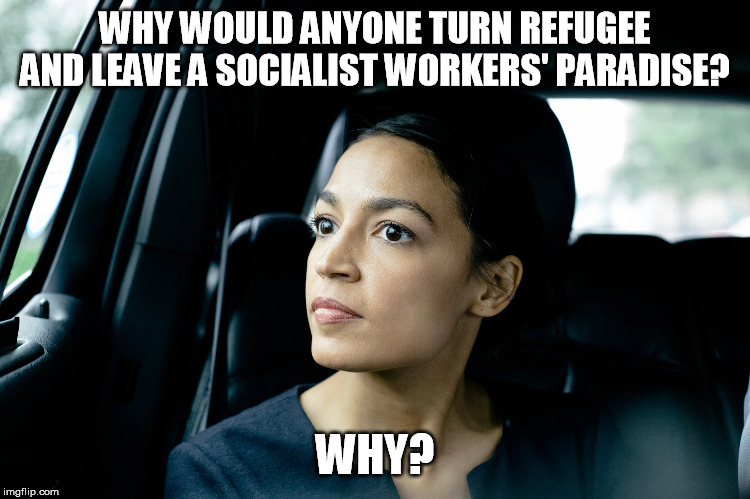 Alexandria Ocasio-Cortez | WHY WOULD ANYONE TURN REFUGEE AND LEAVE A SOCIALIST WORKERS' PARADISE? WHY? | image tagged in alexandria ocasio-cortez | made w/ Imgflip meme maker