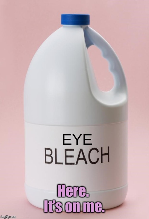 Eye Bleach.jpg | Here.  It's on me. | image tagged in eye bleachjpg | made w/ Imgflip meme maker