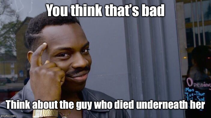 Roll Safe Think About It Meme | You think that's bad Think about the guy who died underneath her | image tagged in memes,roll safe think about it | made w/ Imgflip meme maker