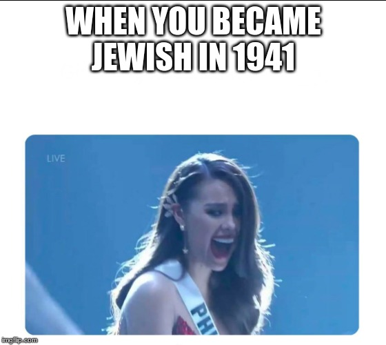 Miss Universe 2018 |  WHEN YOU BECAME JEWISH IN 1941 | image tagged in miss universe 2018,memes,nazi,holocaust,jews | made w/ Imgflip meme maker