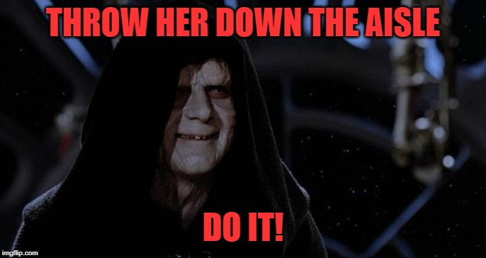 sith lord | THROW HER DOWN THE AISLE DO IT! | image tagged in sith lord | made w/ Imgflip meme maker