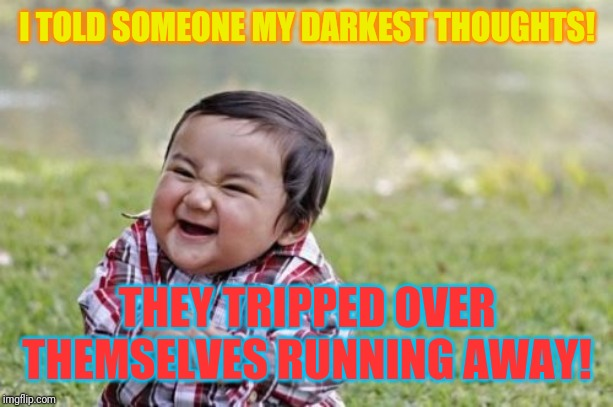 Don't ask if you can't handle my reality! | I TOLD SOMEONE MY DARKEST THOUGHTS! THEY TRIPPED OVER THEMSELVES RUNNING AWAY! | image tagged in memes,evil toddler,crazy | made w/ Imgflip meme maker
