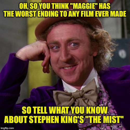 "OH, SO YOU THINK ""MAGGIE"" HAS THE WORST ENDING TO ANY FILM EVER MADE SO TELL WHAT YOU KNOW ABOUT STEPHEN KING'S ""THE MIST"" 