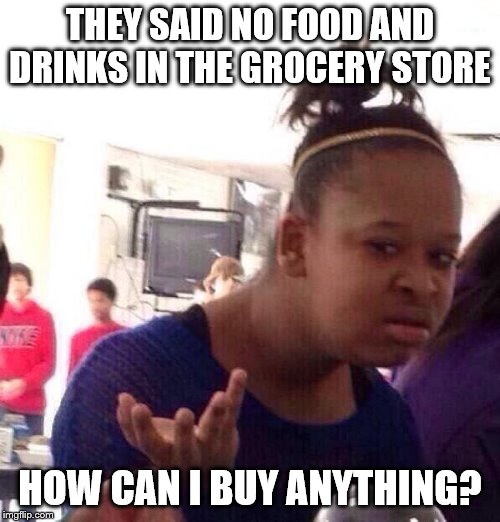 Black Girl Wat |  THEY SAID NO FOOD AND DRINKS IN THE GROCERY STORE; HOW CAN I BUY ANYTHING? | image tagged in memes,black girl wat | made w/ Imgflip meme maker