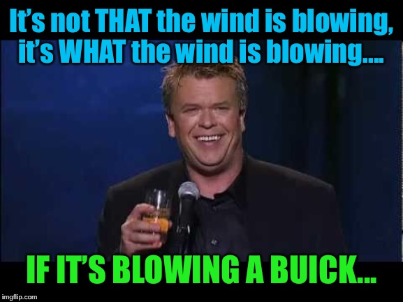 It's not THAT the wind is blowing, it's WHAT the wind is blowing.... IF IT'S BLOWING A BUICK... | made w/ Imgflip meme maker