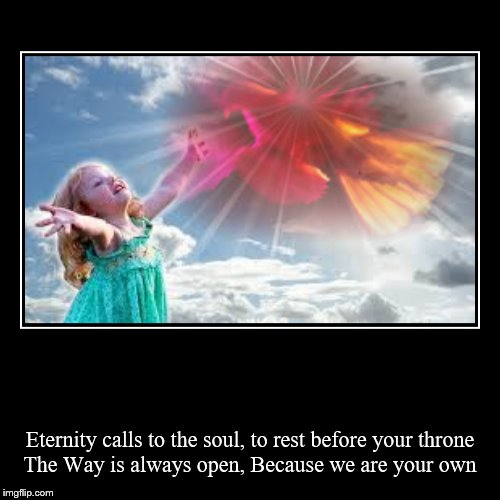Eternity calls to the soul, to rest before your throne The Way is always open, Because we are your own | image tagged in holy spirit,christian | made w/ Imgflip demotivational maker