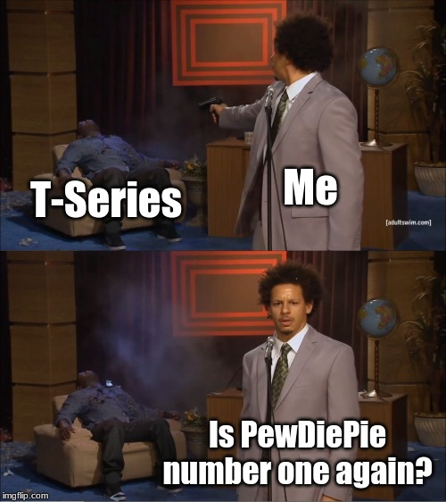 Let's get PewDiePie back to the number one spot! | Me T-Series Is PewDiePie number one again? | image tagged in memes,funny,t-series,pewdiepie,youtube,subscribe | made w/ Imgflip meme maker