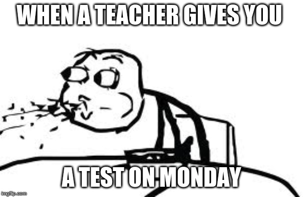 Cereal Guy Spitting |  WHEN A TEACHER GIVES YOU; A TEST ON MONDAY | image tagged in memes,cereal guy spitting | made w/ Imgflip meme maker