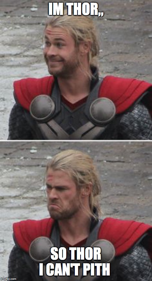 When you realize | IM THOR,, SO THOR I CAN'T PITH | image tagged in when you realize | made w/ Imgflip meme maker
