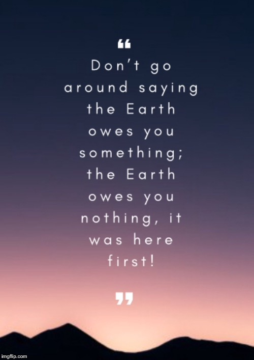 Something to think about | image tagged in quote,owes you nothing,earth | made w/ Imgflip meme maker