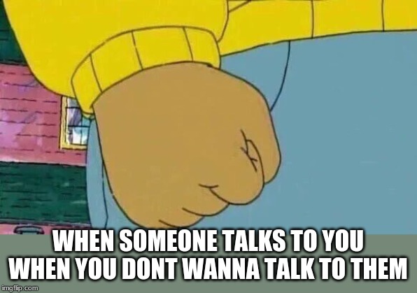 Arthur Fist |  WHEN SOMEONE TALKS TO YOU WHEN YOU DONT WANNA TALK TO THEM | image tagged in memes,arthur fist | made w/ Imgflip meme maker