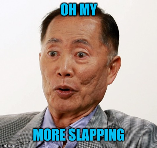 george takei oh my | OH MY MORE SLAPPING | image tagged in george takei oh my | made w/ Imgflip meme maker