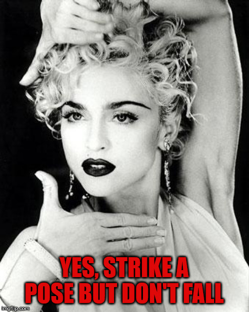 madonna strike a pose | YES, STRIKE A POSE BUT DON'T FALL | image tagged in madonna strike a pose | made w/ Imgflip meme maker