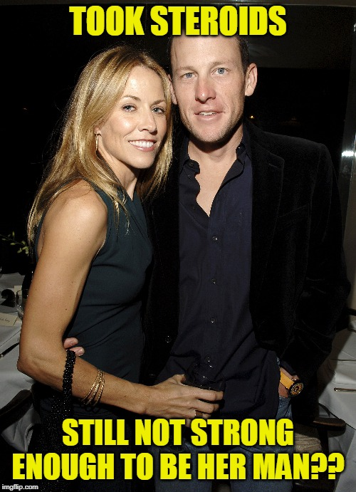 Armstrong Isn't Strong Enough to be Sheryl Crow's Man!! | TOOK STEROIDS STILL NOT STRONG ENOUGH TO BE HER MAN?? | image tagged in steroids,lance armstrong,music,funny memes,musicians,athletes | made w/ Imgflip meme maker