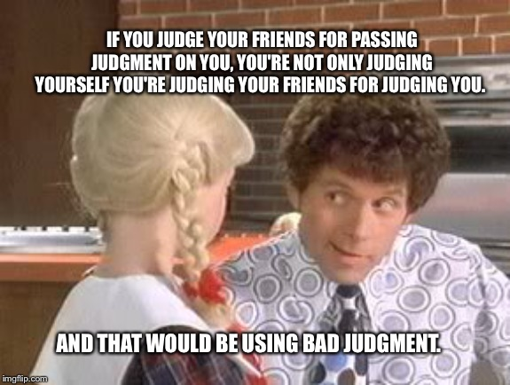 Mike Brady gives advice |  IF YOU JUDGE YOUR FRIENDS FOR PASSING JUDGMENT ON YOU, YOU'RE NOT ONLY JUDGING YOURSELF YOU'RE JUDGING YOUR FRIENDS FOR JUDGING YOU. AND THAT WOULD BE USING BAD JUDGMENT. | image tagged in brady,mike,judgement,good advice | made w/ Imgflip meme maker