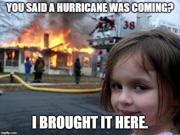 Disaster Girl Meme | YOU SAID A HURRICANE WAS COMING? I BROUGHT IT HERE. | image tagged in memes,disaster girl | made w/ Imgflip meme maker