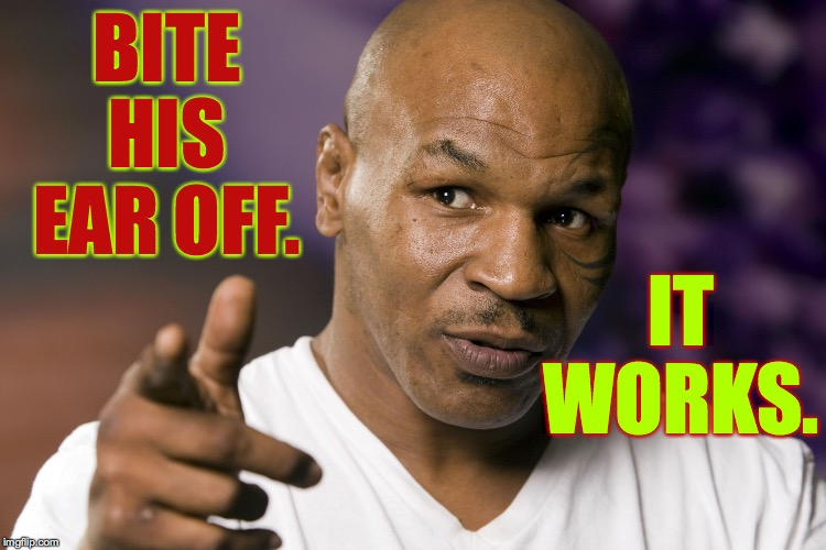 Mike Tyson  | BITE HIS EAR OFF. IT WORKS. | image tagged in mike tyson | made w/ Imgflip meme maker