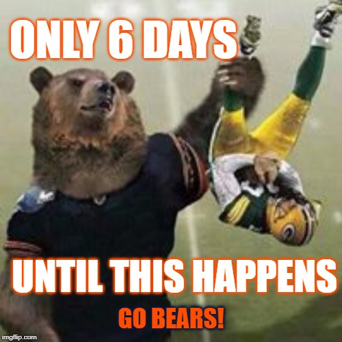 6 days | ONLY 6 DAYS UNTIL THIS HAPPENS GO BEARS! | image tagged in bears,go bears,da bears,chicago bears,green bay packers | made w/ Imgflip meme maker