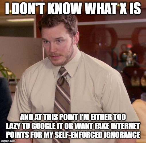 Afraid To Ask Andy Meme | I DON'T KNOW WHAT X IS AND AT THIS POINT I'M EITHER TOO LAZY TO GOOGLE IT OR WANT FAKE INTERNET POINTS FOR MY SELF-ENFORCED IGNORANCE | image tagged in memes,afraid to ask andy,AdviceAnimals | made w/ Imgflip meme maker