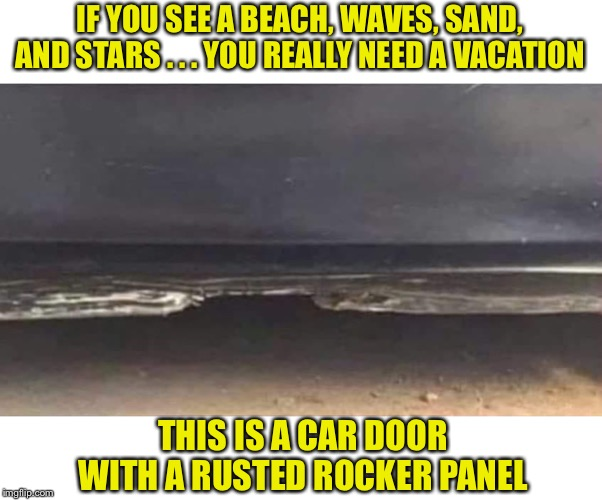 IF YOU SEE A BEACH, WAVES, SAND, AND STARS . . . YOU REALLY NEED A VACATION THIS IS A CAR DOOR WITH A RUSTED ROCKER PANEL | image tagged in car,beach | made w/ Imgflip meme maker