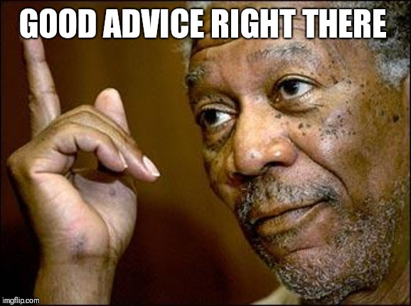 This Morgan Freeman | GOOD ADVICE RIGHT THERE | image tagged in this morgan freeman | made w/ Imgflip meme maker