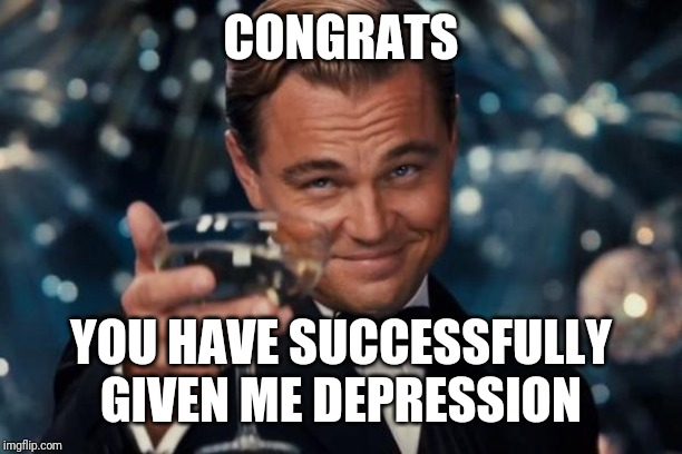 Leonardo Dicaprio Cheers Meme | CONGRATS YOU HAVE SUCCESSFULLY GIVEN ME DEPRESSION | image tagged in memes,leonardo dicaprio cheers | made w/ Imgflip meme maker