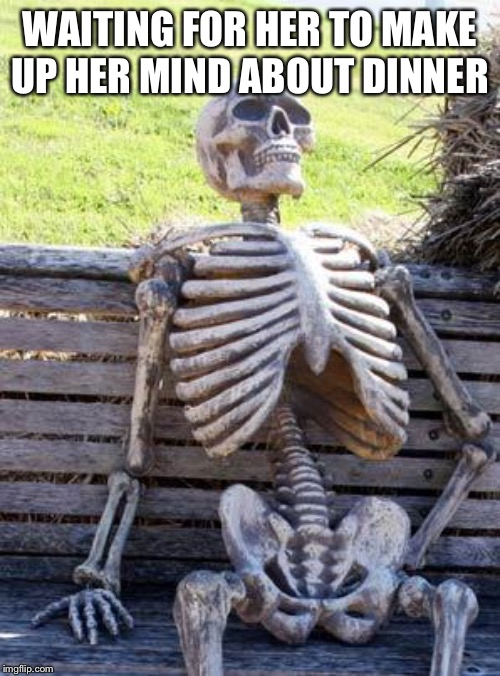 Waiting Skeleton Meme | WAITING FOR HER TO MAKE UP HER MIND ABOUT DINNER | image tagged in memes,waiting skeleton | made w/ Imgflip meme maker