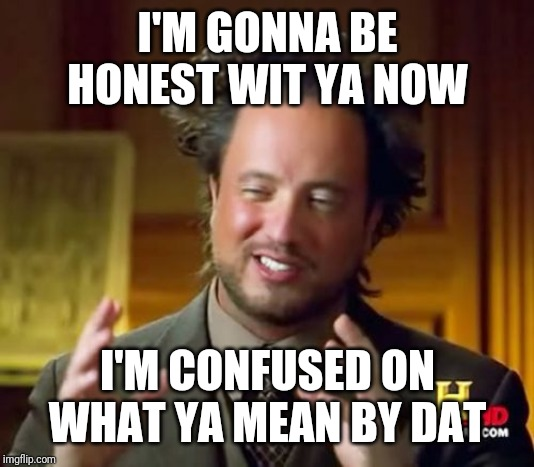 When ya teacher says write a personal essay | I'M GONNA BE HONEST WIT YA NOW I'M CONFUSED ON WHAT YA MEAN BY DAT | image tagged in memes,ancient aliens | made w/ Imgflip meme maker