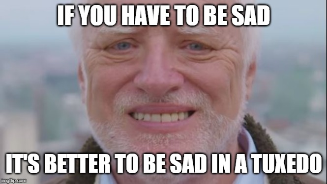 IF YOU HAVE TO BE SAD IT'S BETTER TO BE SAD IN A TUXEDO | made w/ Imgflip meme maker