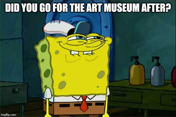 Dont You Squidward Meme | DID YOU GO FOR THE ART MUSEUM AFTER? | image tagged in memes,dont you squidward | made w/ Imgflip meme maker