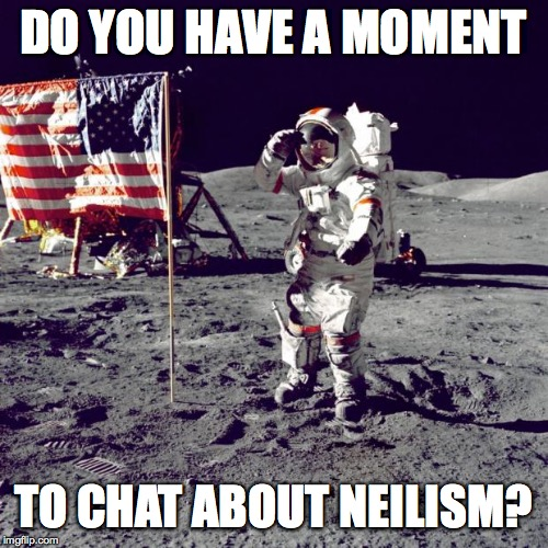 Neil Armstrong | DO YOU HAVE A MOMENT TO CHAT ABOUT NEILISM? | image tagged in neil armstrong | made w/ Imgflip meme maker