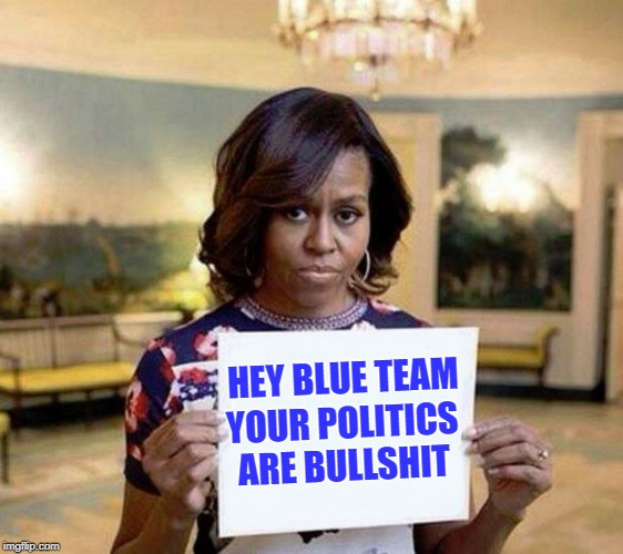 BS | HEY BLUE TEAM YOUR POLITICS ARE BULLSHIT | image tagged in michelle obama blank sheet,bs,nonsense,identity politics | made w/ Imgflip meme maker