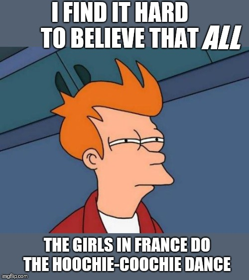 Futurama Fry | I FIND IT HARD TO BELIEVE THAT THE GIRLS IN FRANCE DO THE HOOCHIE-COOCHIE DANCE ALL | image tagged in memes,futurama fry | made w/ Imgflip meme maker