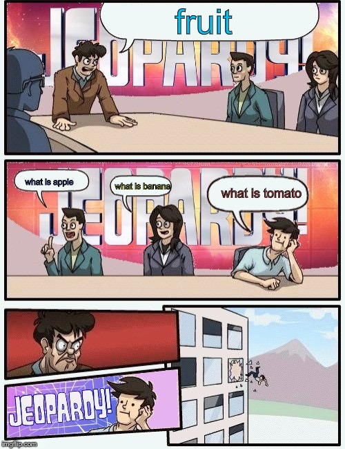 Boardroom meeting jeopardy | fruit what is apple what is banana what is tomato | image tagged in boardroom meeting jeopardy | made w/ Imgflip meme maker