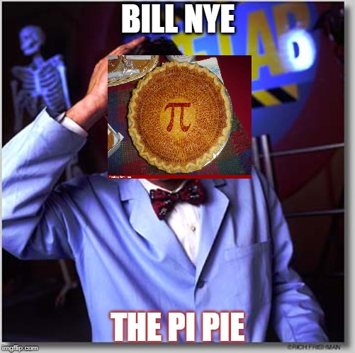 Bill Nye The Science Guy | BILL NYE THE PI PIE | image tagged in memes,bill nye the science guy | made w/ Imgflip meme maker