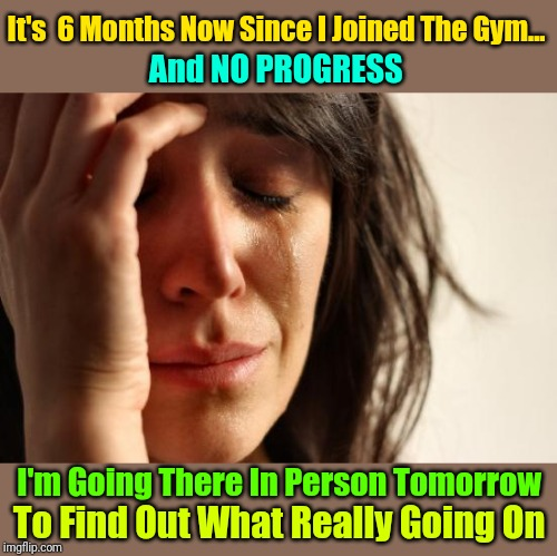 First World Problems Meme | It's  6 Months Now Since I Joined The Gym... I'm Going There In Person Tomorrow To Find Out What Really Going On And NO PROGRESS | image tagged in memes,first world problems,gym,exercise,google,no progress | made w/ Imgflip meme maker
