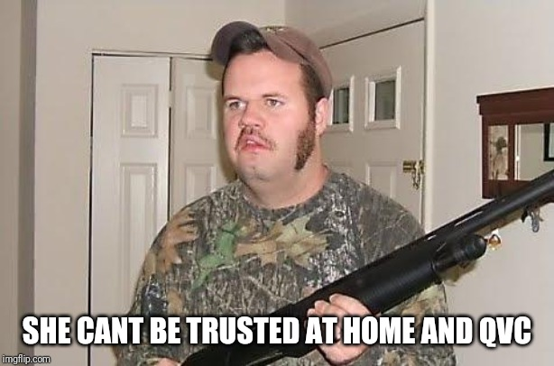 Redneck wonder | SHE CANT BE TRUSTED AT HOME AND QVC | image tagged in redneck wonder | made w/ Imgflip meme maker