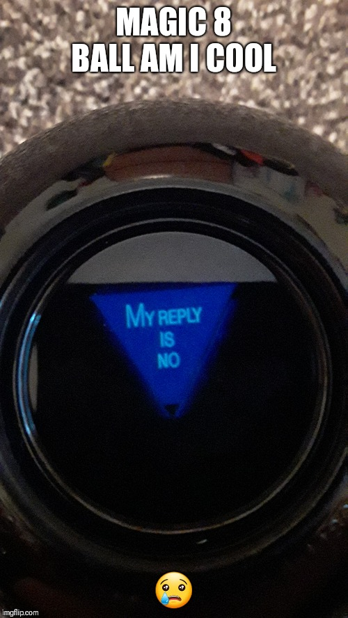MAGIC 8 BALL AM I COOL ? | image tagged in magic 8 ball | made w/ Imgflip meme maker
