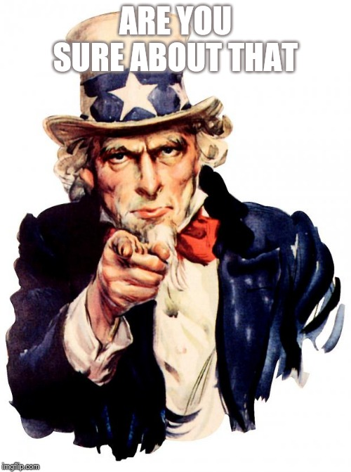 Uncle Sam | ARE YOU SURE ABOUT THAT | image tagged in memes,uncle sam | made w/ Imgflip meme maker