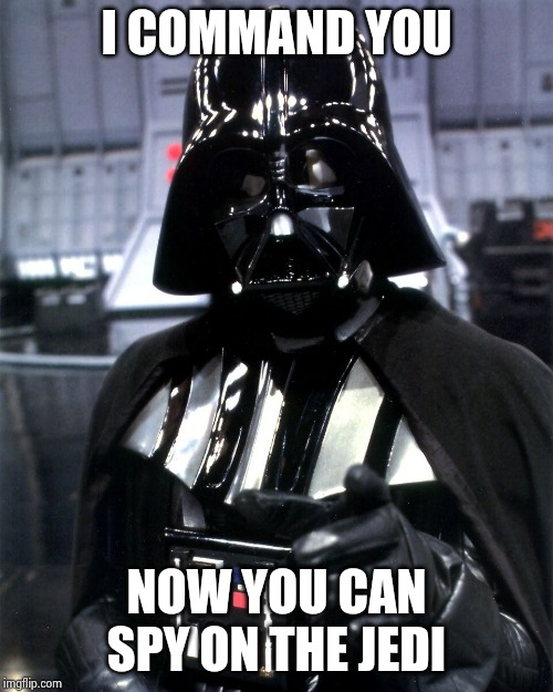 Darth Vader Pointing | I COMMAND YOU NOW YOU CAN SPY ON THE JEDI | image tagged in darth vader pointing | made w/ Imgflip meme maker