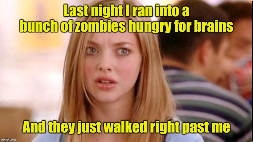 Brainless | Last night I ran into a bunch of zombies hungry for brains And they just walked right past me | image tagged in dumb blonde,zombies | made w/ Imgflip meme maker