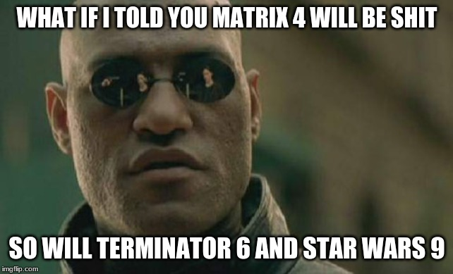 The First Won't Surprise Me. The Second Already Makes Perfect Sense. Truth Is Tell You Here Would Be Pointing Out The Obvious |  WHAT IF I TOLD YOU MATRIX 4 WILL BE SHIT; SO WILL TERMINATOR 6 AND STAR WARS 9 | image tagged in memes,matrix morpheus,matrix,movies,terminator,star wars | made w/ Imgflip meme maker