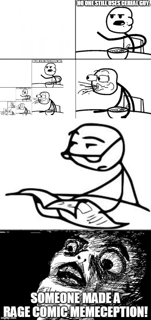 NO ONE STILL USES CEREAL GUY. SOMEONE MADE A RAGE COMIC MEMECEPTION! | image tagged in memes,cereal guys daddy,blank cereal guy | made w/ Imgflip meme maker