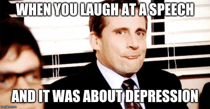 The Office Funny | WHEN YOU LAUGH AT A SPEECH AND IT WAS ABOUT DEPRESSION | image tagged in the office,steve carell,funny meme,funny office meme | made w/ Imgflip meme maker